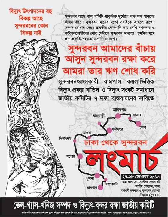 [TRANSLATION OF POSTER] THERE ARE MANY ALTERNATIVES TO PRODUCE ELECTRICITY THERE IS NO ALTERNATIVE TO SUNDERBAN BECAUSE SUNDERBAN EXISTS, MILLIONS OF PEOPLE ARE SAVED DURING EACH CYCLONE. SUNDERBAN PROTECTS US LIKE A MOTHER. IT PROVIDES NATURAL RESOURCES. NOW SUNDERBAN IS UNDER ATTACK BY AN INDIAN COMPANY AND LOCAL OCCUPIERS AND COMMISSION-HUNGRY LOOTERS. LIFE-NATURE-VILLAGE-TOWN-LIFE ARE UNDER ATTACK. SUNDERBAN GIVES US LIFE WE MUST PROTECT HER WE MUST REPAY HER DEBT STOP THE SUNDERBAN-DESTROYING RAMPAL COAL-BASED ELECTRICITY PROJECT. IMMEDIATELY IMPLEMENT THE 7 DEMANDS OF THE NATIONAL COMMITTEE TO PROTECT OIL-GAS-MINERAL RESOURCES AND ELECTRICITY-PORTS. LONG MARCH FROM DHAKA TO RAMPAL. 24-28 SEPTEMBER. DHAKA-SAVAR-MANIKGANJ-RAJBARI-FARIDPUR-MAGURA-JHINAIDAHA-JESSORE-KHULNA-BAGERHAT-RAMPAL.